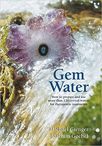 Gem Water: How to Prepare and Use More than 130 Crystal Waters for Therapeutic Treatments