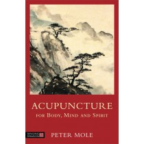 Acupuncture for Body, Mind and Spirit:  Everything you need to know before you step into an acupuncture clinic by Peter Mole