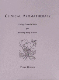 CLINICAL AROMATHERAPY - USING ESSENTIAL OILS FOR HEALING BODY AND SOUL by Peter Holmes