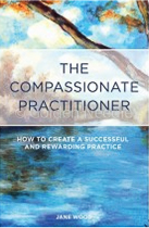 The Compassionate Practitioner:  How to Create a Successful and Rewarding Practice by Jane Wood