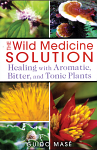The Wild Medicine Solution - Healing with Aromatic, Bitter, and Tonic Plants by Guido Mase