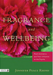 Fragrance and Wellbeing:  Plant Aromatics and Their Influence on the Psyche by Jennifer Peace Rhind