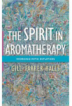 The Spirit in Aromatherapy:  Working with Intuition by Gill Farrer-Halls